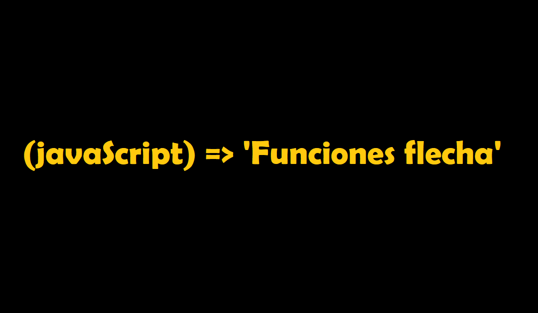 Funciones flecha o Arrow functions en JavaScript
